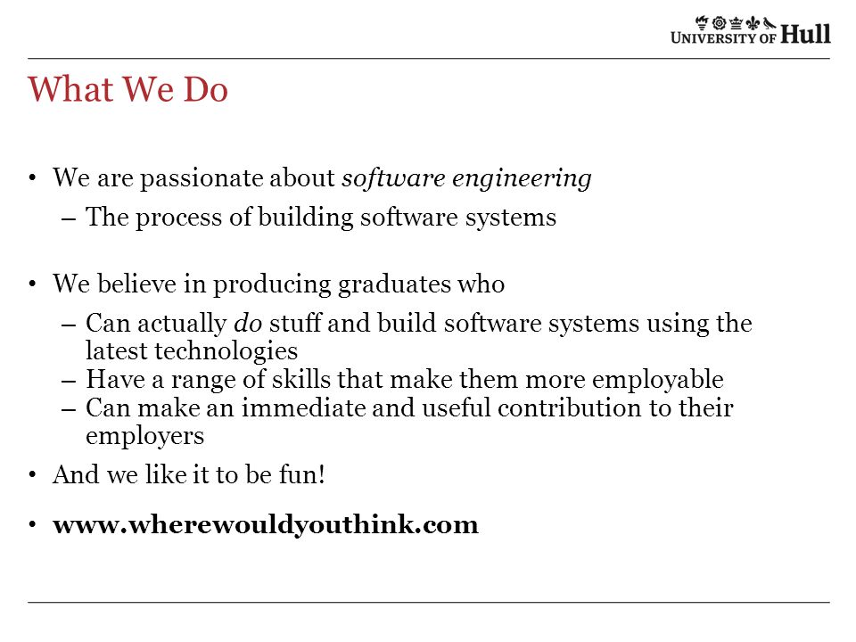 What We Do We are passionate about software engineering – The process of building software systems We believe in producing graduates who – Can actually do stuff and build software systems using the latest technologies – Have a range of skills that make them more employable – Can make an immediate and useful contribution to their employers And we like it to be fun.