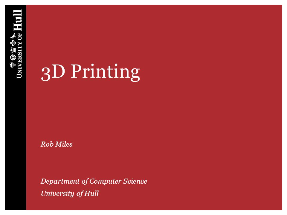 3D Printing Rob Miles Department of Computer Science University of Hull