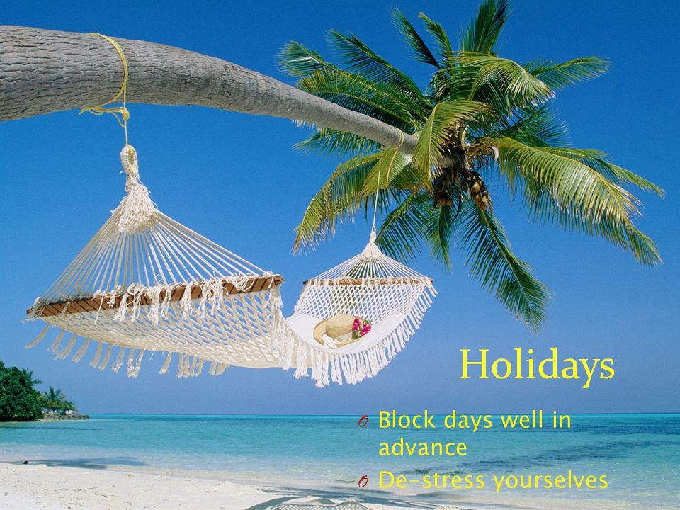 Holidays O Block days well in advance O De-stress yourselves