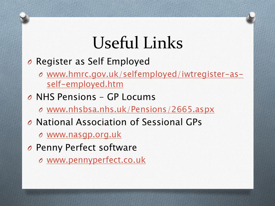 Useful Links O Register as Self Employed O www.hmrc.gov.uk/selfemployed/iwtregister-as- self-employed.htm www.hmrc.gov.uk/selfemployed/iwtregister-as- self-employed.htm O NHS Pensions – GP Locums O www.nhsbsa.nhs.uk/Pensions/2665.aspx www.nhsbsa.nhs.uk/Pensions/2665.aspx O National Association of Sessional GPs O www.nasgp.org.uk www.nasgp.org.uk O Penny Perfect software O www.pennyperfect.co.uk www.pennyperfect.co.uk