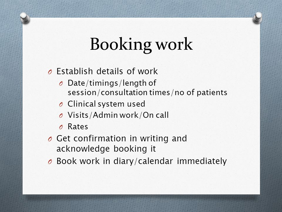 Booking work O Establish details of work O Date/timings/length of session/consultation times/no of patients O Clinical system used O Visits/Admin work/On call O Rates O Get confirmation in writing and acknowledge booking it O Book work in diary/calendar immediately