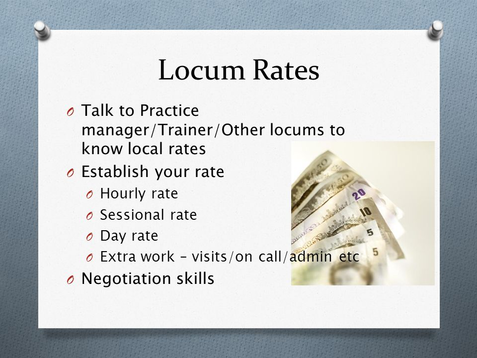 Locum Rates O Talk to Practice manager/Trainer/Other locums to know local rates O Establish your rate O Hourly rate O Sessional rate O Day rate O Extra work – visits/on call/admin etc O Negotiation skills