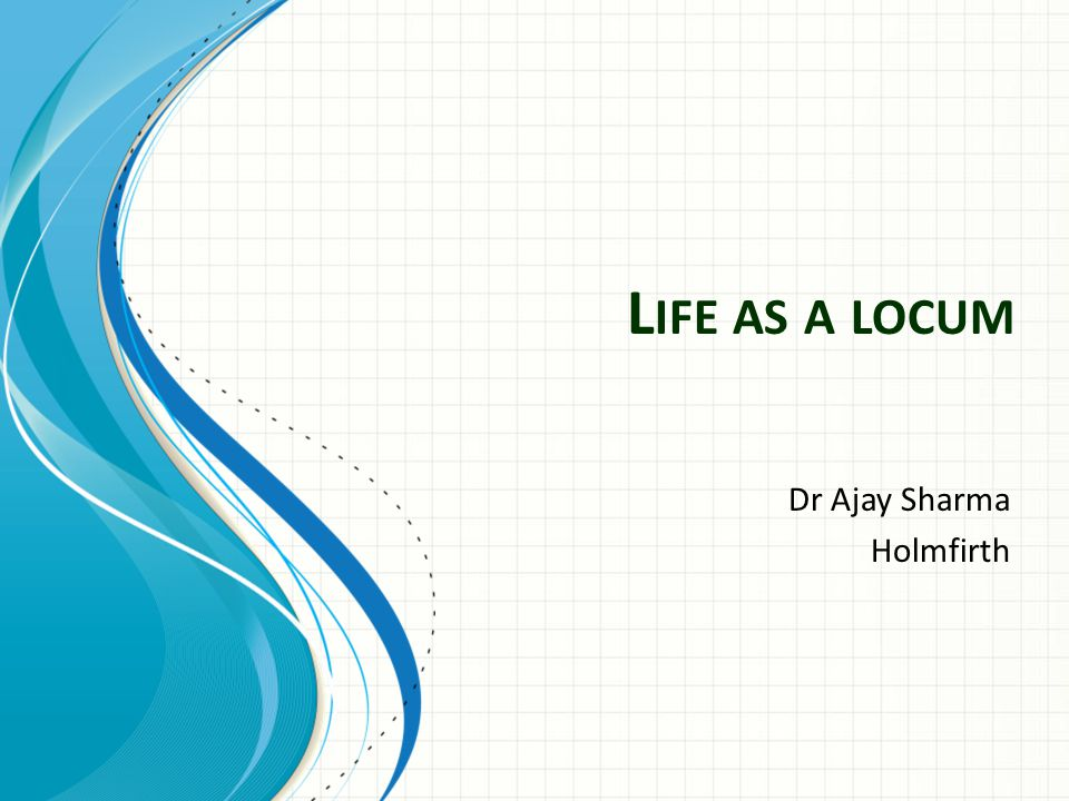 L IFE AS A LOCUM Dr Ajay Sharma Holmfirth