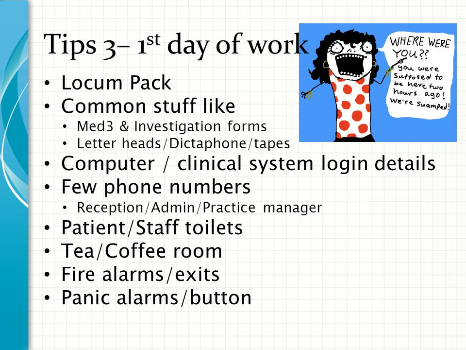Tips 3– 1 st day of work Locum Pack Common stuff like Med3 & Investigation forms Letter heads/Dictaphone/tapes Computer / clinical system login details Few phone numbers Reception/Admin/Practice manager Patient/Staff toilets Tea/Coffee room Fire alarms/exits Panic alarms/button