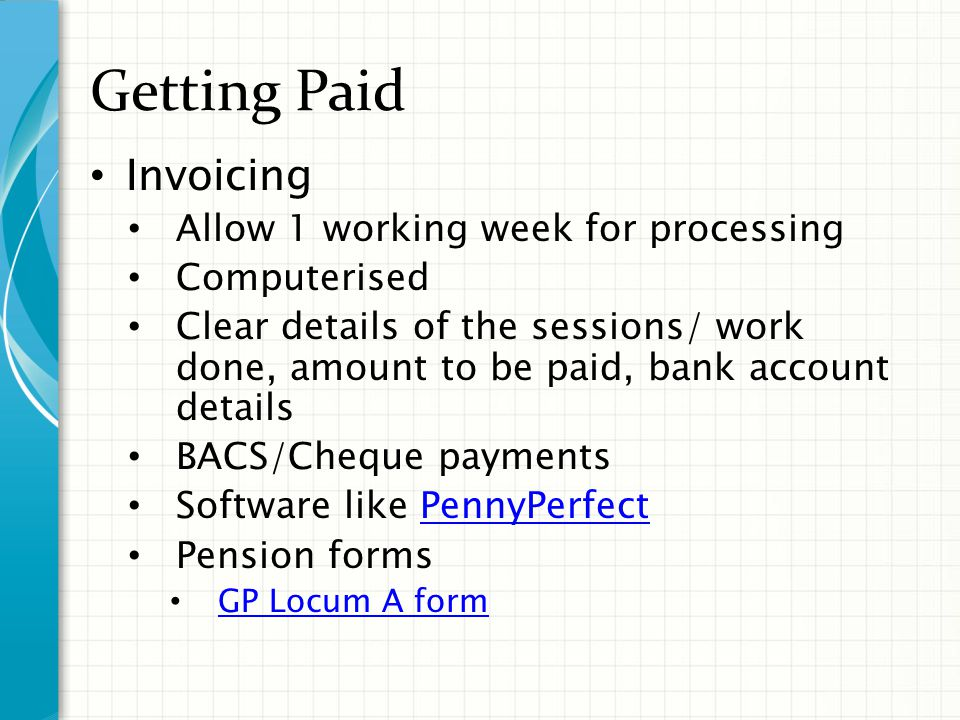 Getting Paid Invoicing Allow 1 working week for processing Computerised Clear details of the sessions/ work done, amount to be paid, bank account details BACS/Cheque payments Software like PennyPerfectPennyPerfect Pension forms GP Locum A form