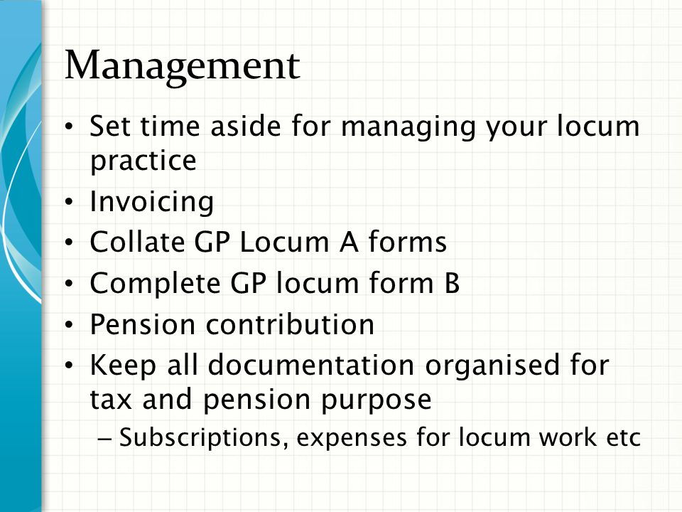 Management Set time aside for managing your locum practice Invoicing Collate GP Locum A forms Complete GP locum form B Pension contribution Keep all documentation organised for tax and pension purpose – Subscriptions, expenses for locum work etc