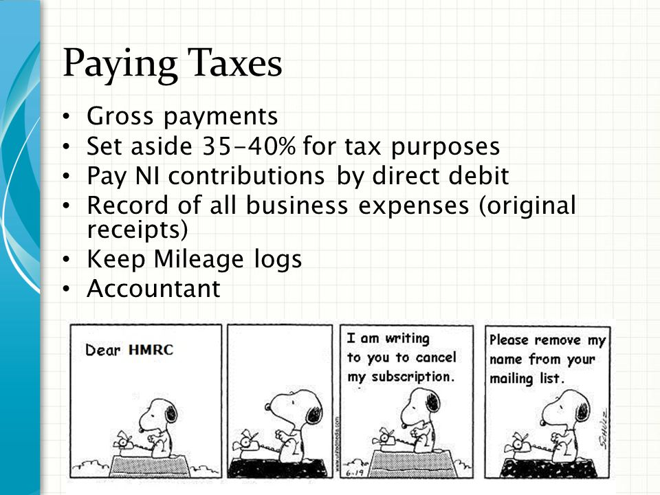 Paying Taxes Gross payments Set aside 35-40% for tax purposes Pay NI contributions by direct debit Record of all business expenses (original receipts) Keep Mileage logs Accountant
