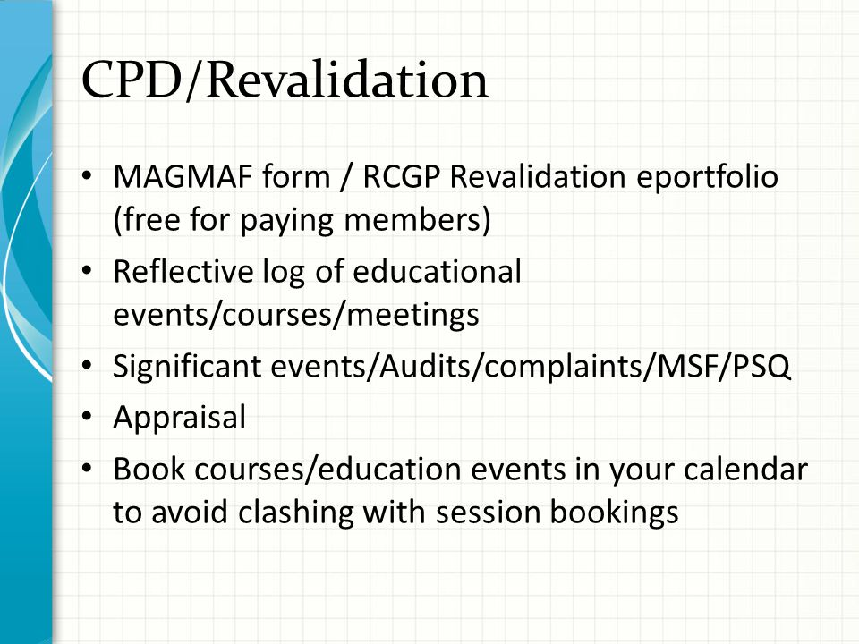 CPD/Revalidation MAGMAF form / RCGP Revalidation eportfolio (free for paying members) Reflective log of educational events/courses/meetings Significant events/Audits/complaints/MSF/PSQ Appraisal Book courses/education events in your calendar to avoid clashing with session bookings