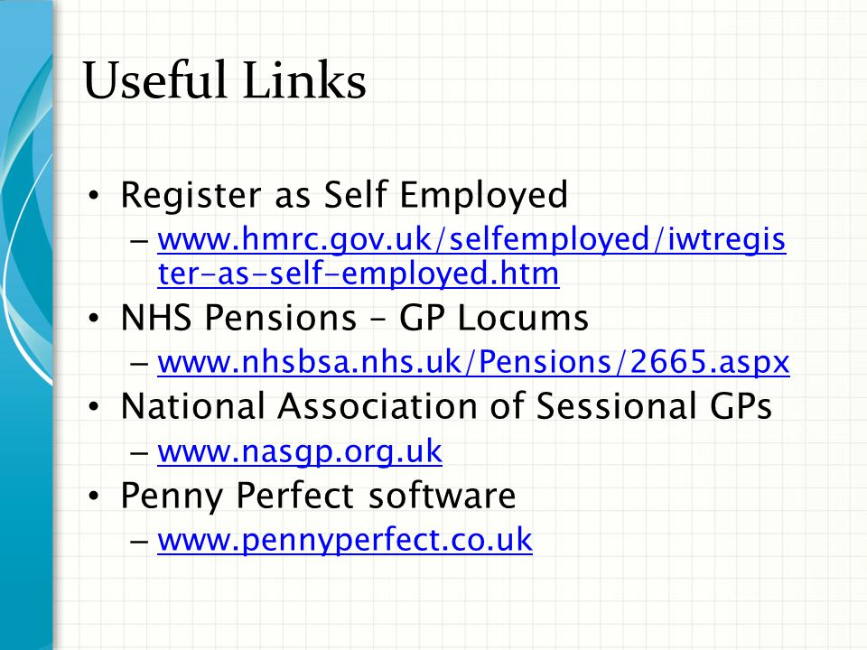 Useful Links Register as Self Employed – www.hmrc.gov.uk/selfemployed/iwtregis ter-as-self-employed.htm www.hmrc.gov.uk/selfemployed/iwtregis ter-as-self-employed.htm NHS Pensions – GP Locums – www.nhsbsa.nhs.uk/Pensions/2665.aspx www.nhsbsa.nhs.uk/Pensions/2665.aspx National Association of Sessional GPs – www.nasgp.org.uk www.nasgp.org.uk Penny Perfect software – www.pennyperfect.co.uk www.pennyperfect.co.uk