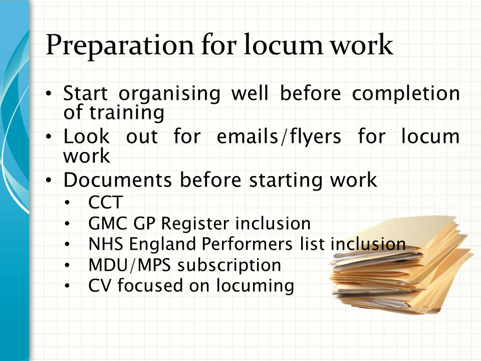 Preparation for locum work Get Equipped and organised Doctor Bag Mileage log book Smartphone / Diary Sat nav /A to Z Business card Be readily available on phone and email Financial stuff Self Employed / Limited company Accountant Income Protection Bank Account/Cheque book/Pay in slips Pension forms/paying into NHS pension