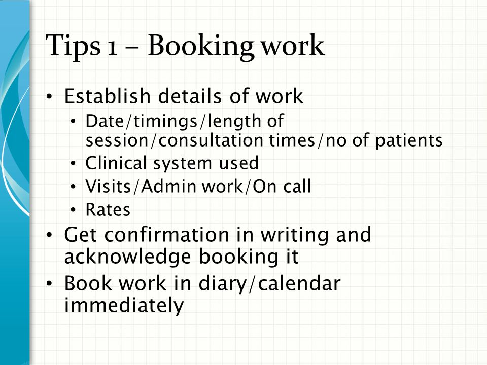 Tips 2– Locum Rates Talk to Practice manager/Trainer/Other locums to know local rates Establish your rate Hourly rate Sessional rate Day rate Extra work – visits/on call/admin etc Develop negotiation skills