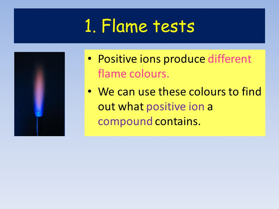 1. Flame tests Positive ions produce different flame colours.