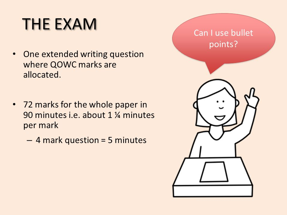 THE EXAM One extended writing question where QOWC marks are allocated. 72 marks for the whole paper in 90 minutes i.e. about 1 ¼ minutes per mark – 4