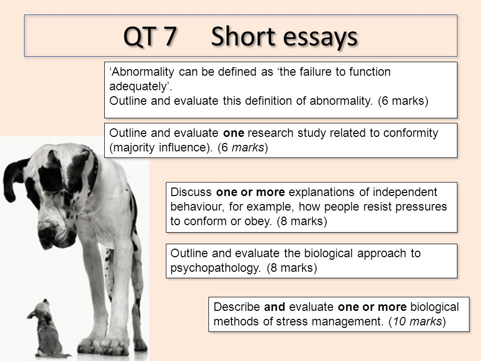 QT 7 Short essays Outline and evaluate the biological approach to psychopathology. (8 marks) Discuss one or more explanations of independent behaviour
