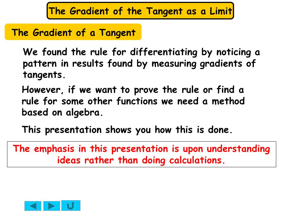 The Gradient of the Tangent as a Limit We found the rule for differentiating by noticing a pattern in results found by measuring gradients of tangents