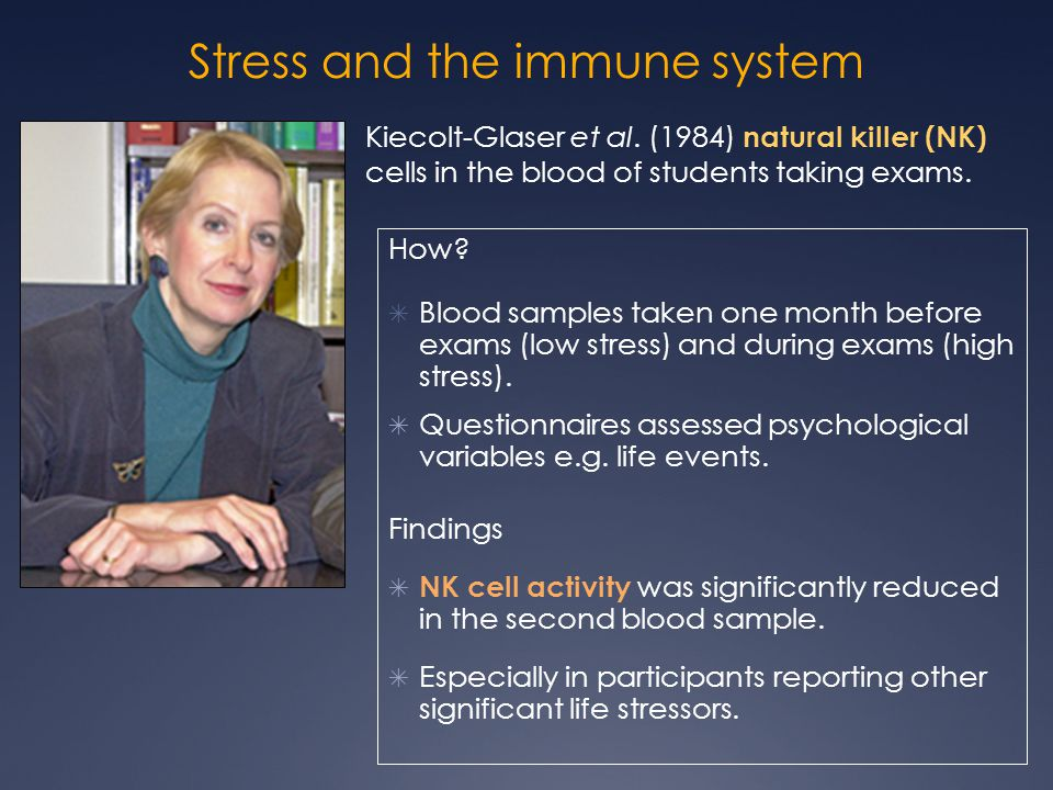 Stress and the immune system Kiecolt-Glaser et al. (1984) natural killer (NK) cells in the blood of students taking exams. How? ✴ Blood samples taken
