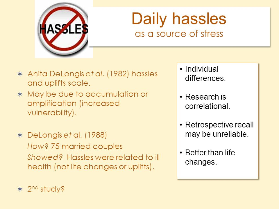 Daily hassles as a source of stress  Anita DeLongis et al. (1982) hassles and uplifts scale.  May be due to accumulation or amplification (increased