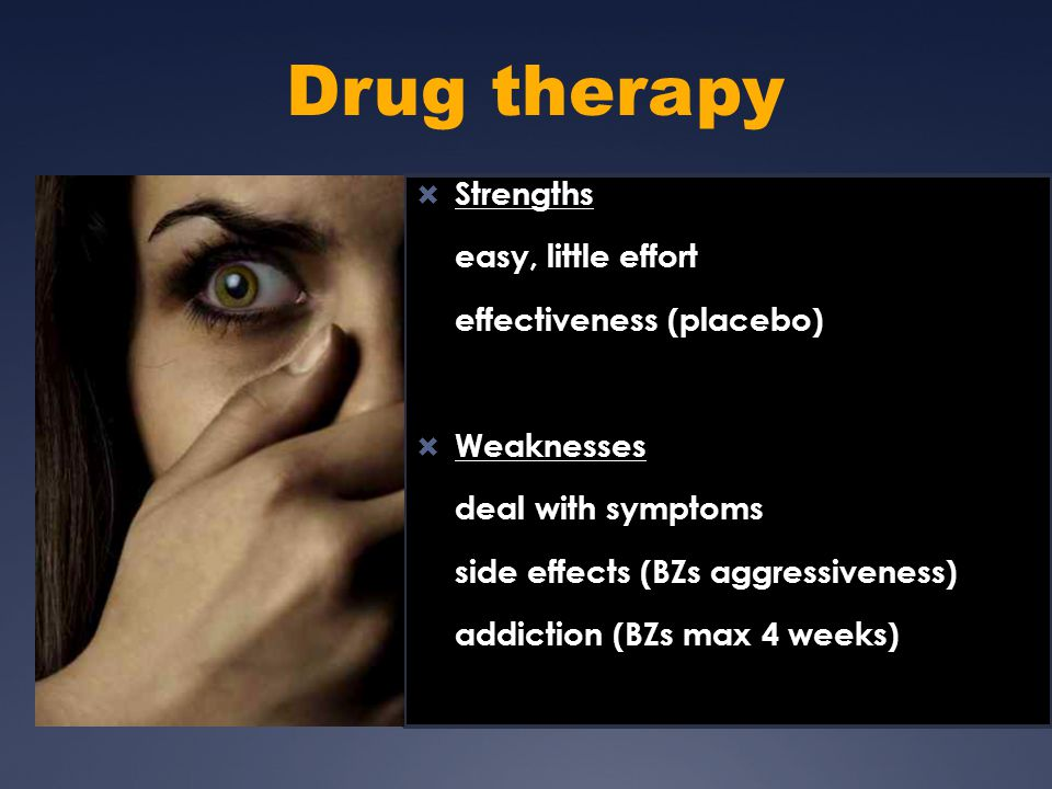 Drug therapy  Strengths easy, little effort effectiveness (placebo)  Weaknesses deal with symptoms side effects (BZs aggressiveness) addiction (BZs