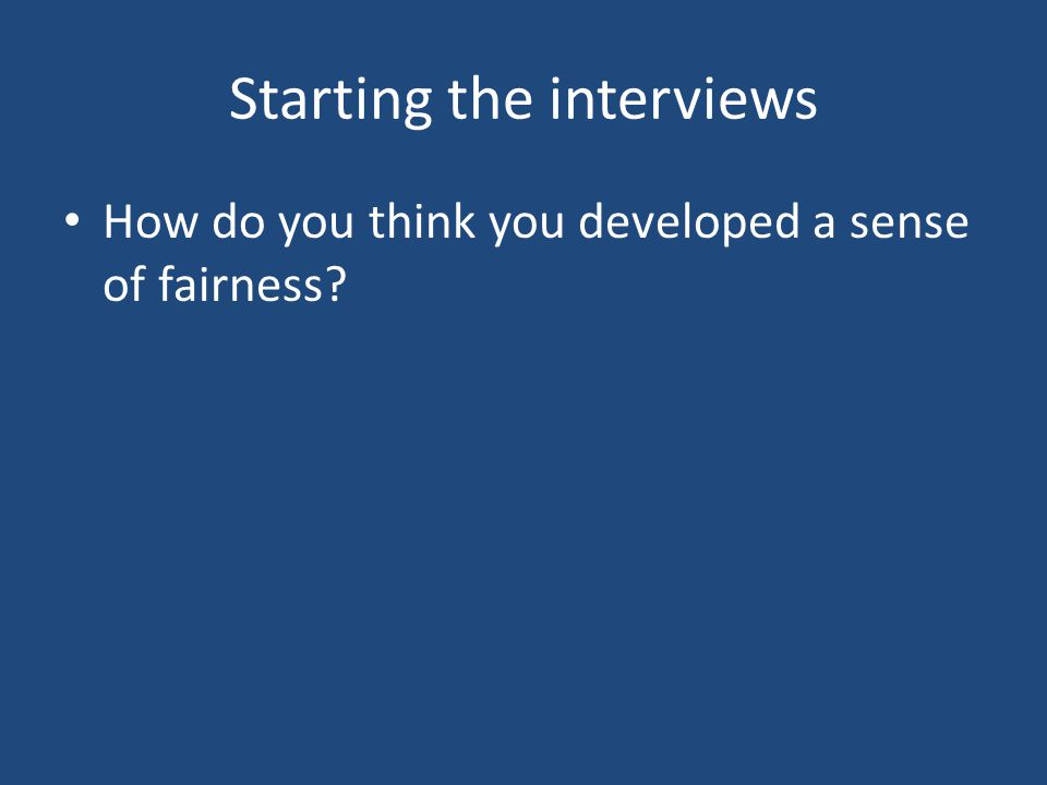Starting the interviews How do you think you developed a sense of fairness?