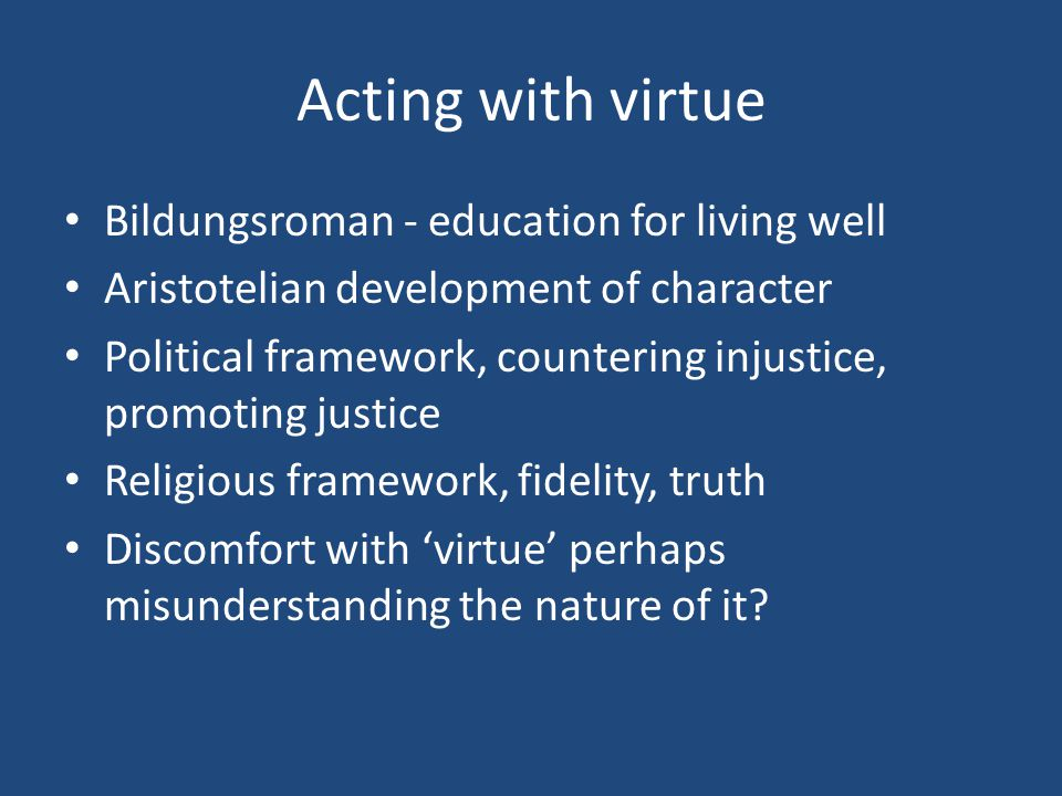 Acting with virtue Bildungsroman - education for living well Aristotelian development of character Political framework, countering injustice, promotin