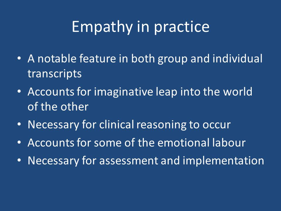 Empathy in practice A notable feature in both group and individual transcripts Accounts for imaginative leap into the world of the other Necessary for