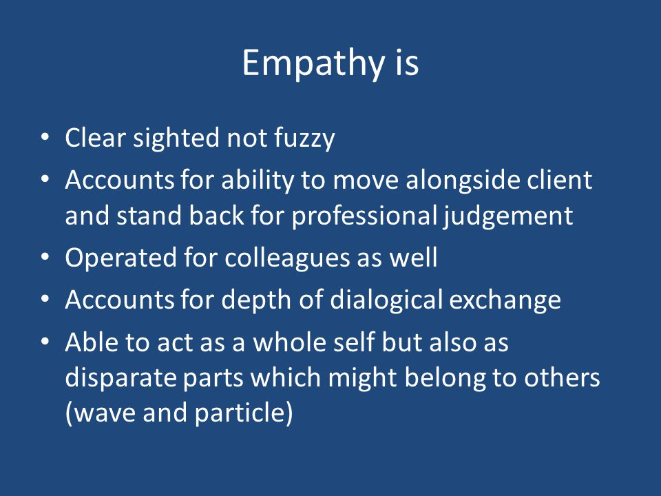 Empathy is Clear sighted not fuzzy Accounts for ability to move alongside client and stand back for professional judgement Operated for colleagues as