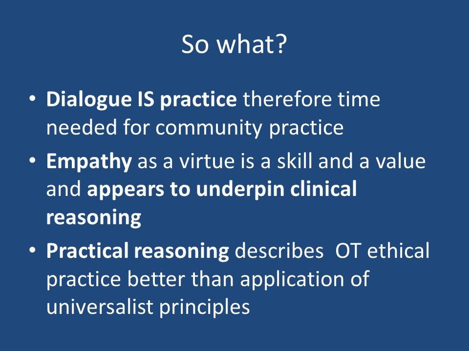 So what? Dialogue IS practice therefore time needed for community practice Empathy as a virtue is a skill and a value and appears to underpin clinical