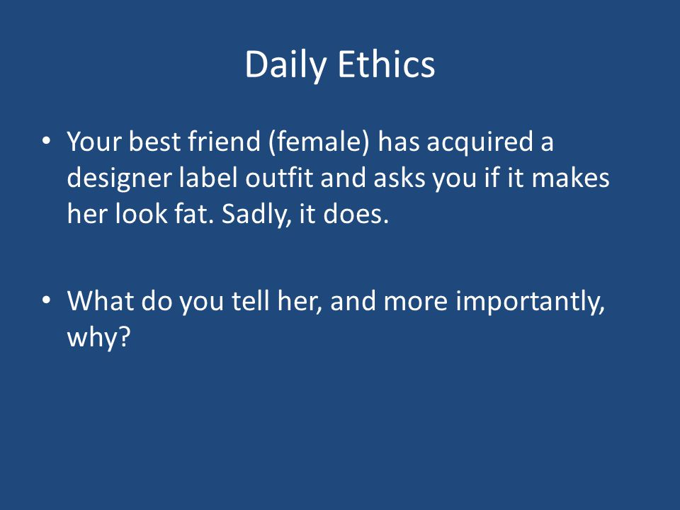 Daily Ethics Your best friend (female) has acquired a designer label outfit and asks you if it makes her look fat. Sadly, it does. What do you tell he
