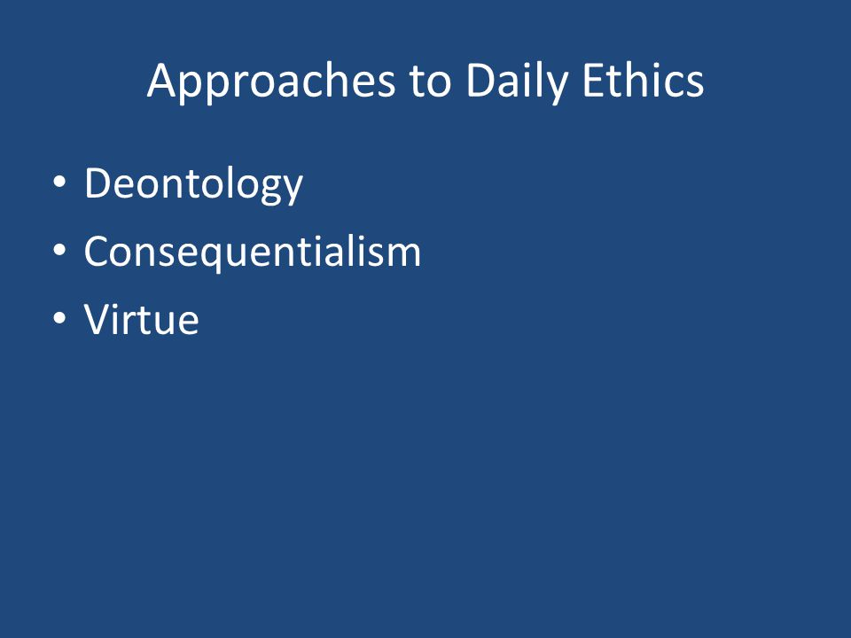 Approaches to Daily Ethics Deontology Consequentialism Virtue