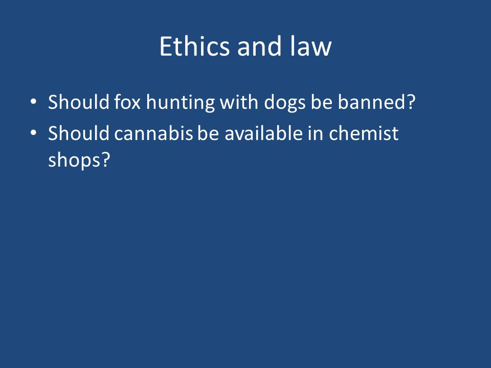 Ethics and law Should fox hunting with dogs be banned? Should cannabis be available in chemist shops?