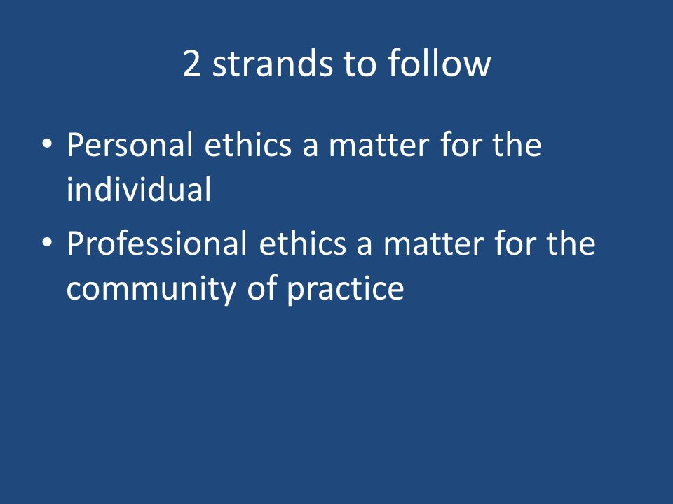 2 strands to follow Personal ethics a matter for the individual Professional ethics a matter for the community of practice