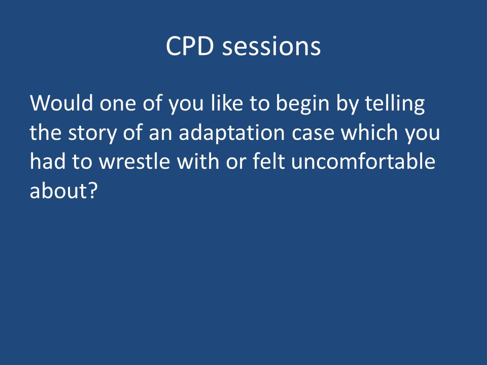 CPD sessions Would one of you like to begin by telling the story of an adaptation case which you had to wrestle with or felt uncomfortable about?