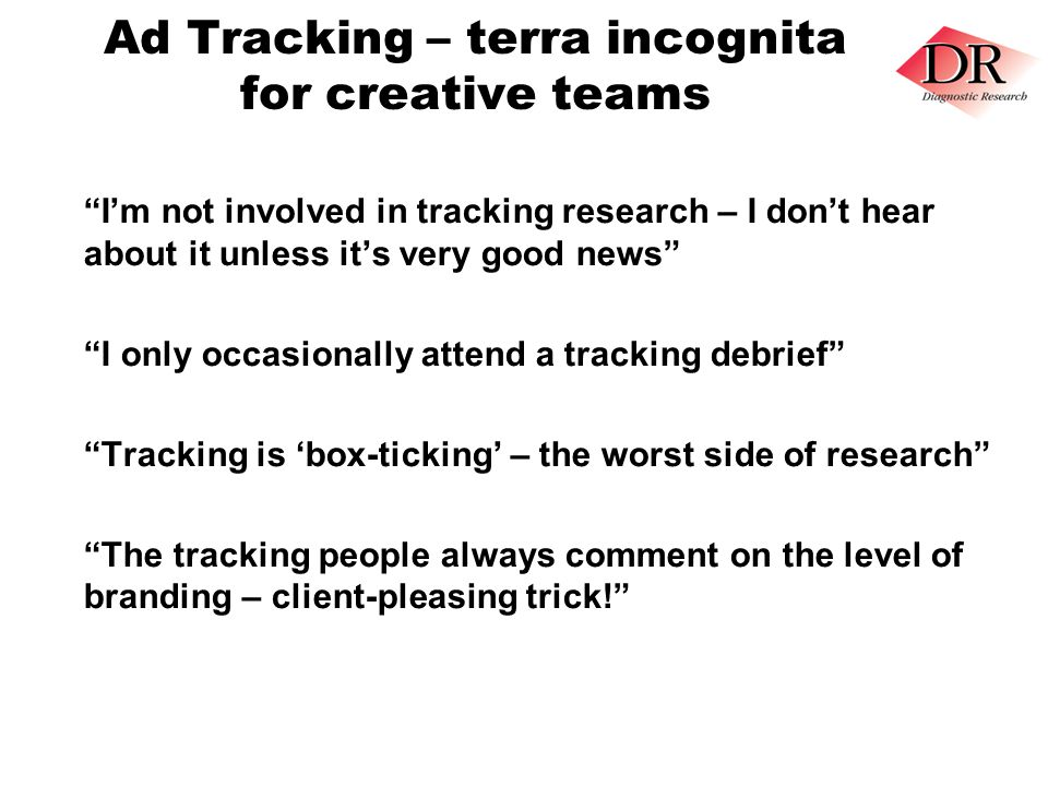 Ad Tracking – terra incognita for creative teams I'm not involved in tracking research – I don't hear about it unless it's very good news I only occasionally attend a tracking debrief Tracking is 'box-ticking' – the worst side of research The tracking people always comment on the level of branding – client-pleasing trick!