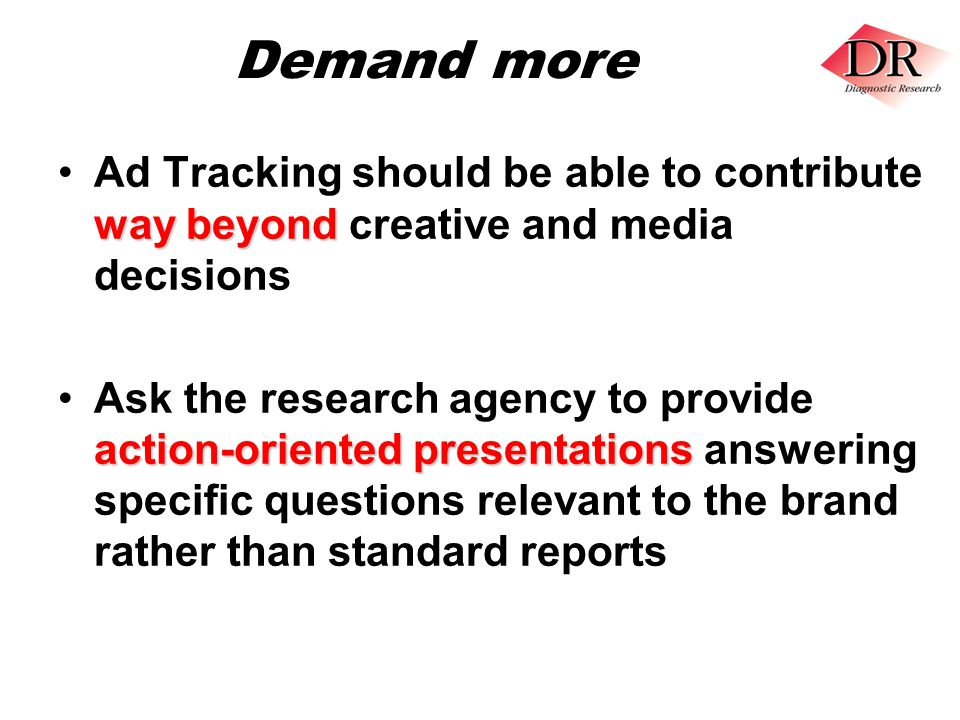 Demand more way beyondAd Tracking should be able to contribute way beyond creative and media decisions action-oriented presentationsAsk the research agency to provide action-oriented presentations answering specific questions relevant to the brand rather than standard reports
