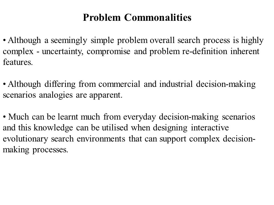 Problem Commonalities Although a seemingly simple problem overall search process is highly complex - uncertainty, compromise and problem re-definition inherent features.