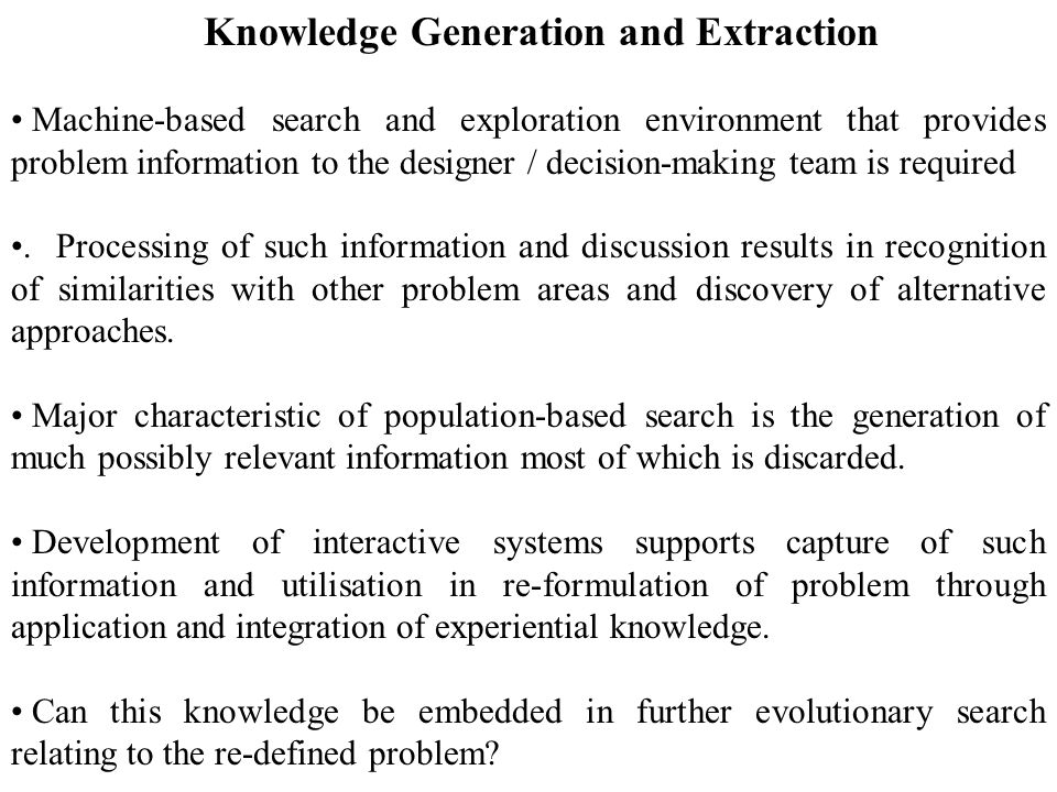 Knowledge Generation and Extraction Machine-based search and exploration environment that provides problem information to the designer / decision-making team is required.