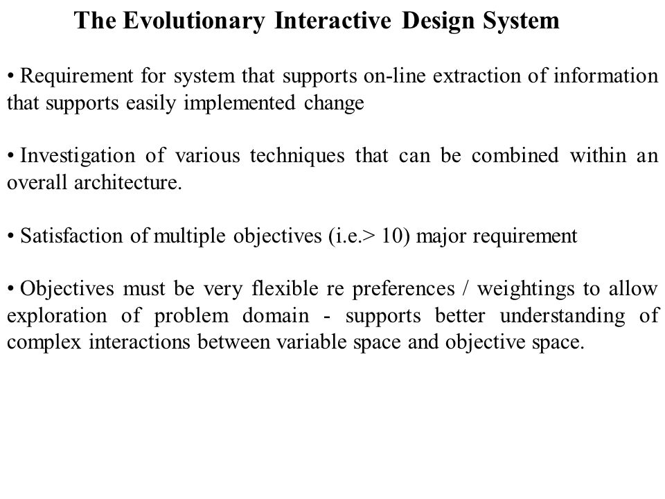The Evolutionary Interactive Design System Requirement for system that supports on-line extraction of information that supports easily implemented change Investigation of various techniques that can be combined within an overall architecture.