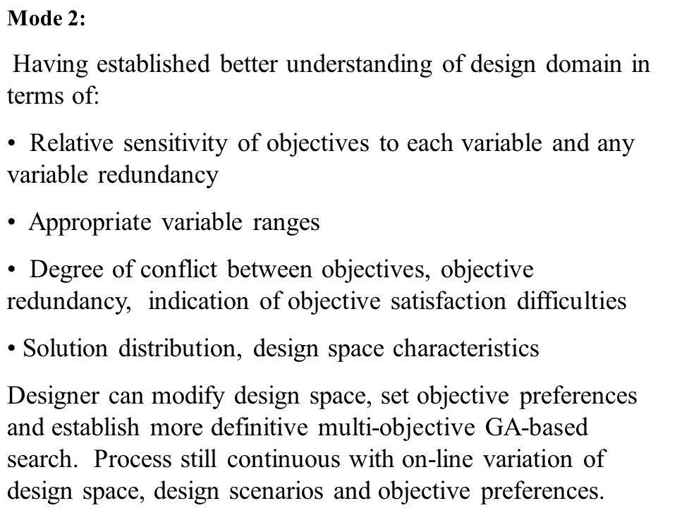 Mode 2: Having established better understanding of design domain in terms of: Relative sensitivity of objectives to each variable and any variable redundancy Appropriate variable ranges Degree of conflict between objectives, objective redundancy, indication of objective satisfaction difficulties Solution distribution, design space characteristics Designer can modify design space, set objective preferences and establish more definitive multi-objective GA-based search.