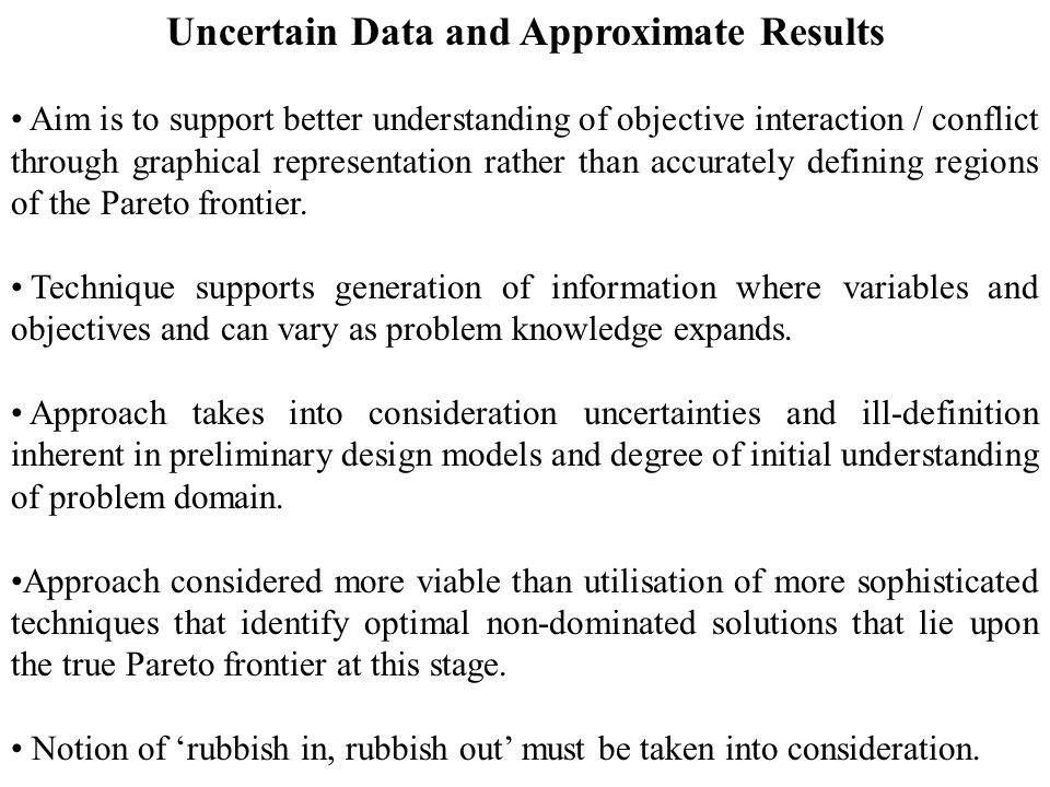 Uncertain Data and Approximate Results Aim is to support better understanding of objective interaction / conflict through graphical representation rather than accurately defining regions of the Pareto frontier.