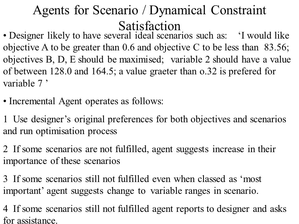 Agents for Scenario / Dynamical Constraint Satisfaction Designer likely to have several ideal scenarios such as: 'I would like objective A to be greater than 0.6 and objective C to be less than 83.56; objectives B, D, E should be maximised; variable 2 should have a value of between 128.0 and 164.5; a value graeter than o.32 is prefered for variable 7 ' Incremental Agent operates as follows: 1 Use designer's original preferences for both objectives and scenarios and run optimisation process 2 If some scenarios are not fulfilled, agent suggests increase in their importance of these scenarios 3 If some scenarios still not fulfilled even when classed as 'most important' agent suggests change to variable ranges in scenario.