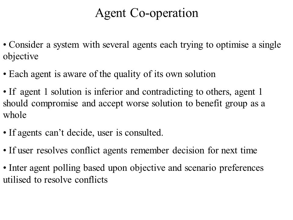 Agent Co-operation Consider a system with several agents each trying to optimise a single objective Each agent is aware of the quality of its own solution If agent 1 solution is inferior and contradicting to others, agent 1 should compromise and accept worse solution to benefit group as a whole If agents can't decide, user is consulted.