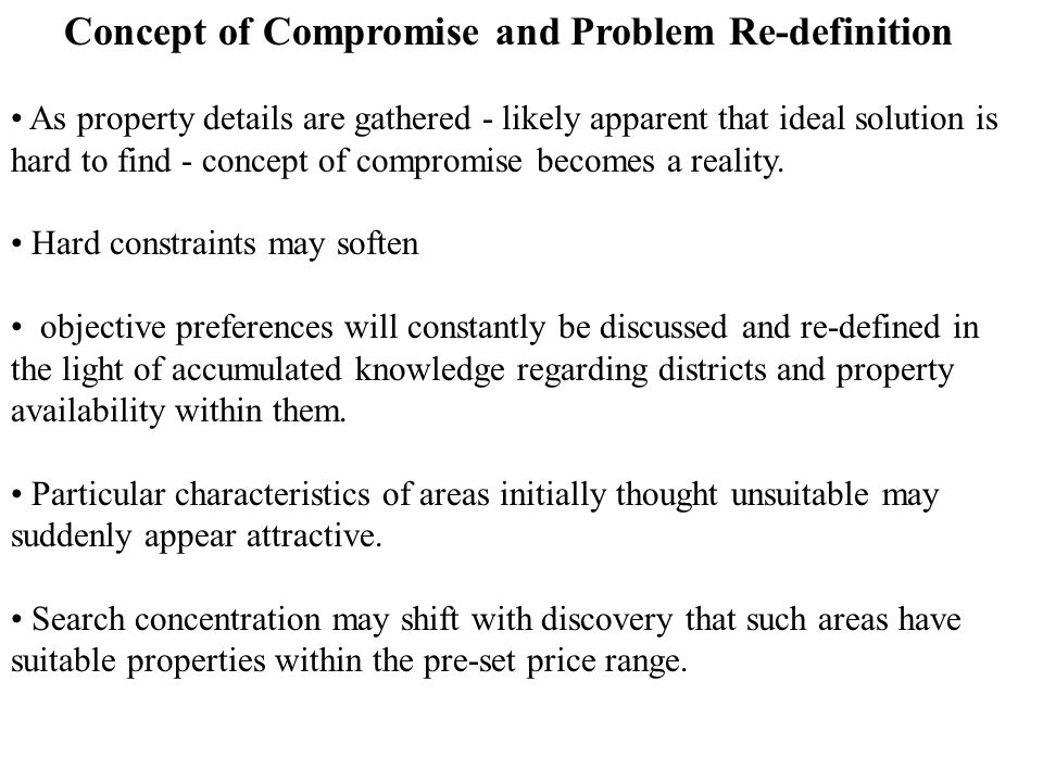 Concept of Compromise and Problem Re-definition As property details are gathered - likely apparent that ideal solution is hard to find - concept of compromise becomes a reality.