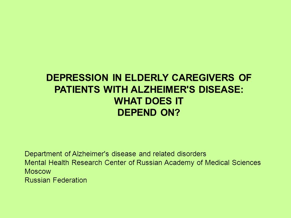 DEPRESSION IN ELDERLY CAREGIVERS OF PATIENTS WITH ALZHEIMER'S DISEASE: WHAT DOES IT DEPEND ON? Department of Alzheimer's disease and related disorders