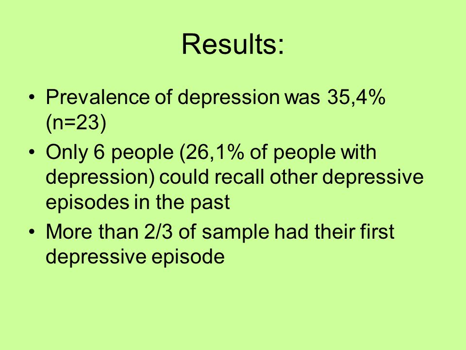Results: Prevalence of depression was 35,4% (n=23) Only 6 people (26,1% of people with depression) could recall other depressive episodes in the past More than 2/3 of sample had their first depressive episode