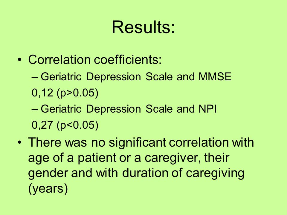 Results: Correlation coefficients: –Geriatric Depression Scale and MMSE 0,12 (p>0.05) –Geriatric Depression Scale and NPI 0,27 (p<0.05) There was no significant correlation with age of a patient or a caregiver, their gender and with duration of caregiving (years)
