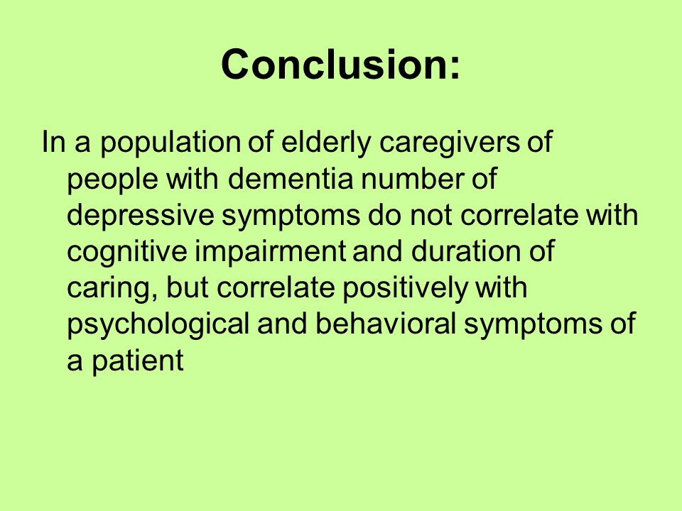Conclusion: In a population of elderly caregivers of people with dementia number of depressive symptoms do not correlate with cognitive impairment and duration of caring, but correlate positively with psychological and behavioral symptoms of a patient
