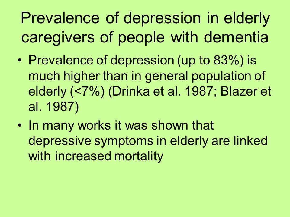 Prevalence of depression in elderly caregivers of people with dementia Prevalence of depression (up to 83%) is much higher than in general population of elderly (<7%) (Drinka et al.