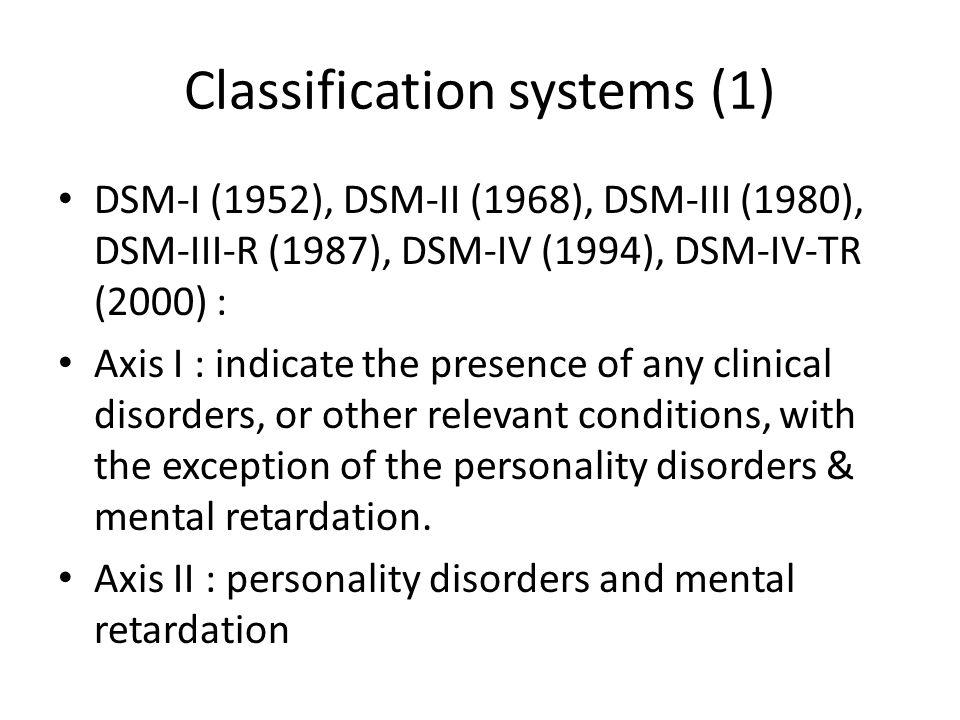 Classification systems (1) DSM-I (1952), DSM-II (1968), DSM-III (1980), DSM-III-R (1987), DSM-IV (1994), DSM-IV-TR (2000) : Axis I : indicate the pres