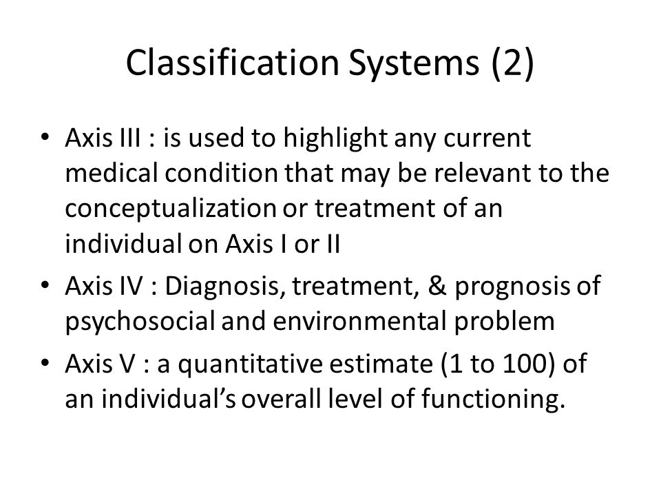 Classification Systems (2) Axis III : is used to highlight any current medical condition that may be relevant to the conceptualization or treatment of