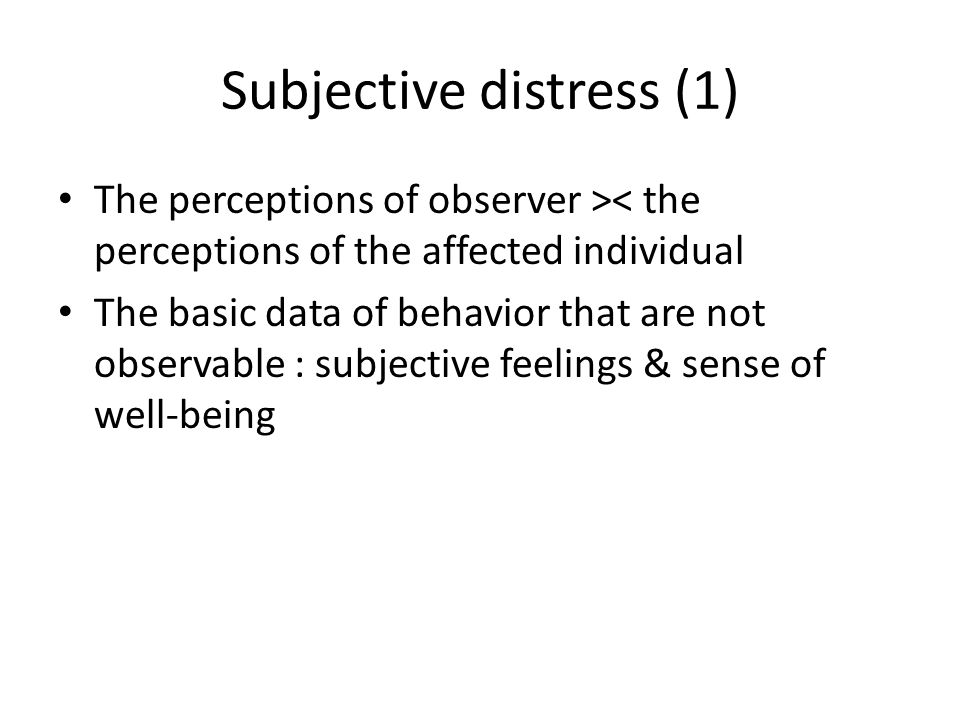 Subjective distress (1) The perceptions of observer >< the perceptions of the affected individual The basic data of behavior that are not observable :